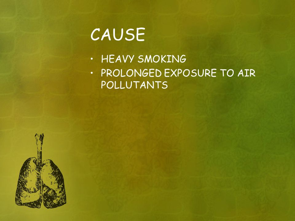 CAUSE HEAVY SMOKING PROLONGED EXPOSURE TO AIR POLLUTANTS