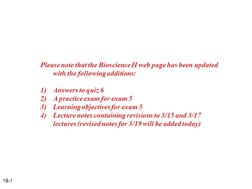 18-1 Please note that the Bioscience II web page has been updated with the following additions: 1) Answers to quiz 6 2) A practice exam for exam 5 3)L