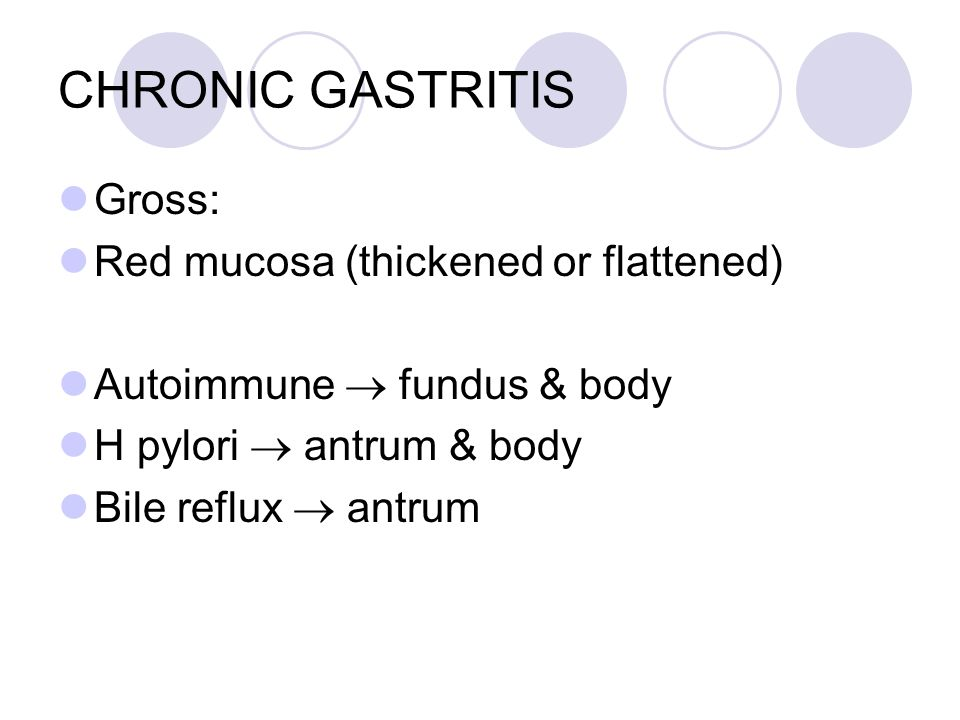 CHRONIC GASTRITIS Gross: Red mucosa (thickened or flattened) Autoimmune  fundus & body H pylori  antrum & body Bile reflux  antrum