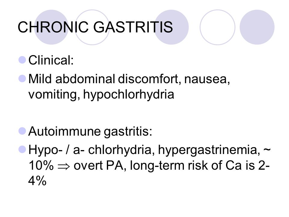 CHRONIC GASTRITIS Clinical: Mild abdominal discomfort, nausea, vomiting, hypochlorhydria Autoimmune gastritis: Hypo- / a- chlorhydria, hypergastrinemia, ~ 10%  overt PA, long-term risk of Ca is 2- 4%