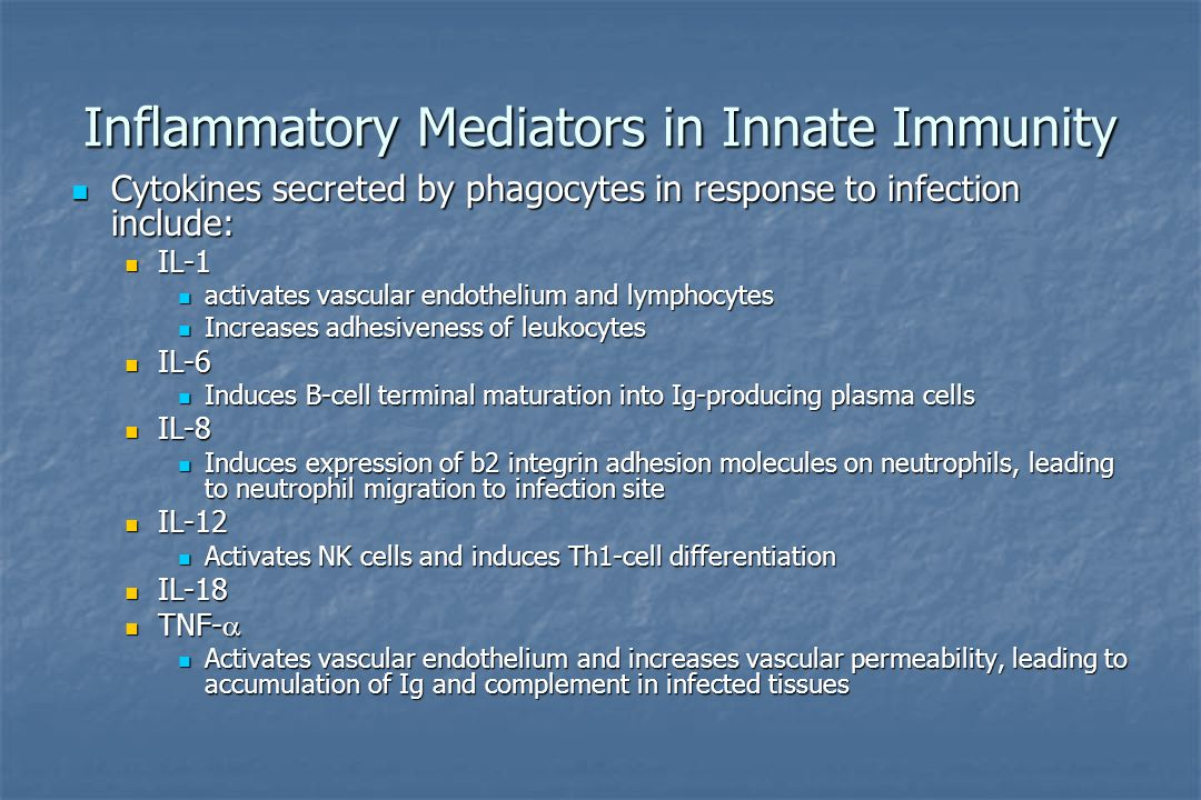 Inflammatory Mediators in Innate Immunity Cytokines secreted by phagocytes in response to infection include: Cytokines secreted by phagocytes in response to infection include: IL-1 IL-1 activates vascular endothelium and lymphocytes activates vascular endothelium and lymphocytes Increases adhesiveness of leukocytes Increases adhesiveness of leukocytes IL-6 IL-6 Induces B-cell terminal maturation into Ig-producing plasma cells Induces B-cell terminal maturation into Ig-producing plasma cells IL-8 IL-8 Induces expression of b2 integrin adhesion molecules on neutrophils, leading to neutrophil migration to infection site Induces expression of b2 integrin adhesion molecules on neutrophils, leading to neutrophil migration to infection site IL-12 IL-12 Activates NK cells and induces Th1-cell differentiation Activates NK cells and induces Th1-cell differentiation IL-18 IL-18 TNF-  TNF-  Activates vascular endothelium and increases vascular permeability, leading to accumulation of Ig and complement in infected tissues Activates vascular endothelium and increases vascular permeability, leading to accumulation of Ig and complement in infected tissues