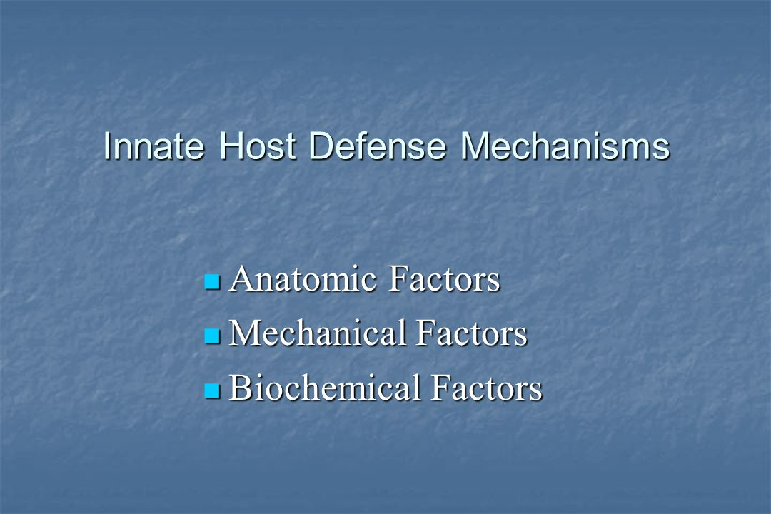Innate Host Defense Mechanisms Anatomic Factors Anatomic Factors Mechanical Factors Mechanical Factors Biochemical Factors Biochemical Factors
