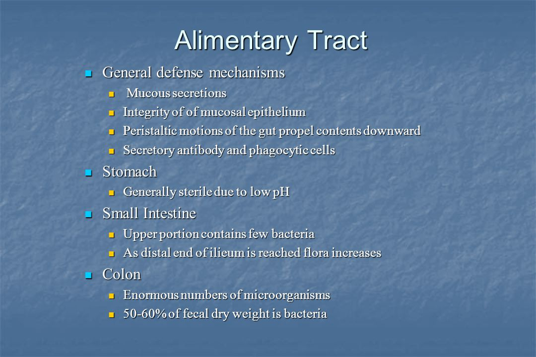 Alimentary Tract General defense mechanisms General defense mechanisms Mucous secretions Mucous secretions Integrity of of mucosal epithelium Integrity of of mucosal epithelium Peristaltic motions of the gut propel contents downward Peristaltic motions of the gut propel contents downward Secretory antibody and phagocytic cells Secretory antibody and phagocytic cells Stomach Stomach Generally sterile due to low pH Generally sterile due to low pH Small Intestine Small Intestine Upper portion contains few bacteria Upper portion contains few bacteria As distal end of ilieum is reached flora increases As distal end of ilieum is reached flora increases Colon Colon Enormous numbers of microorganisms Enormous numbers of microorganisms 50-60% of fecal dry weight is bacteria 50-60% of fecal dry weight is bacteria