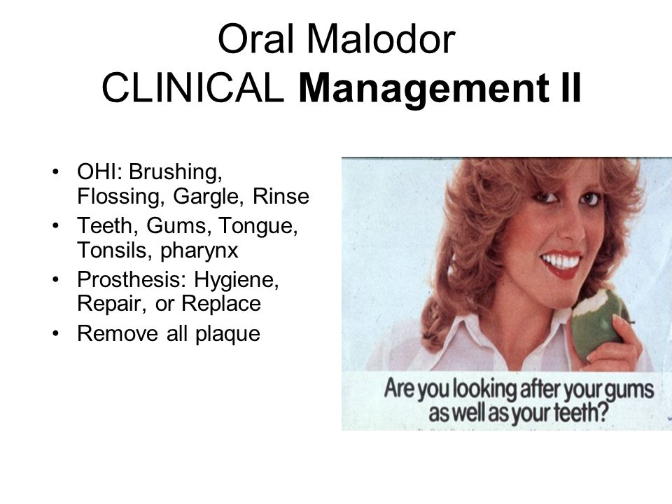 Oral Malodor CLINICAL Management II OHI: Brushing, Flossing, Gargle, Rinse Teeth, Gums, Tongue, Tonsils, pharynx Prosthesis: Hygiene, Repair, or Replace Remove all plaque