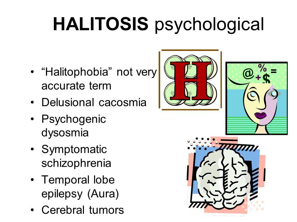 HALITOSIS psychological Halitophobia not very accurate term Delusional cacosmia Psychogenic dysosmia Symptomatic schizophrenia Temporal lobe epilepsy (Aura) Cerebral tumors