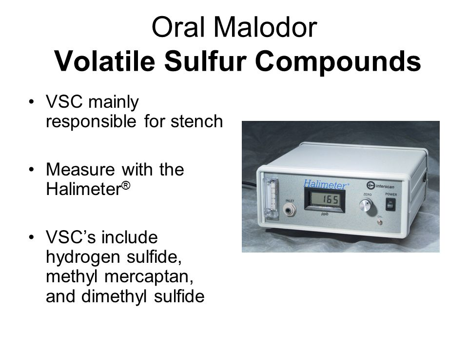 Oral Malodor CLINICAL Management I Full comprehensive Oral Examination Detect, record all gingival problems Gingivitis and Periodontitis Scale and Polish: Root Planing; Pocket elimination Restore faulty restorations Oral Hygiene PIx<10% Recall: re-measure VSC's Outcome analysis: Results/Proof