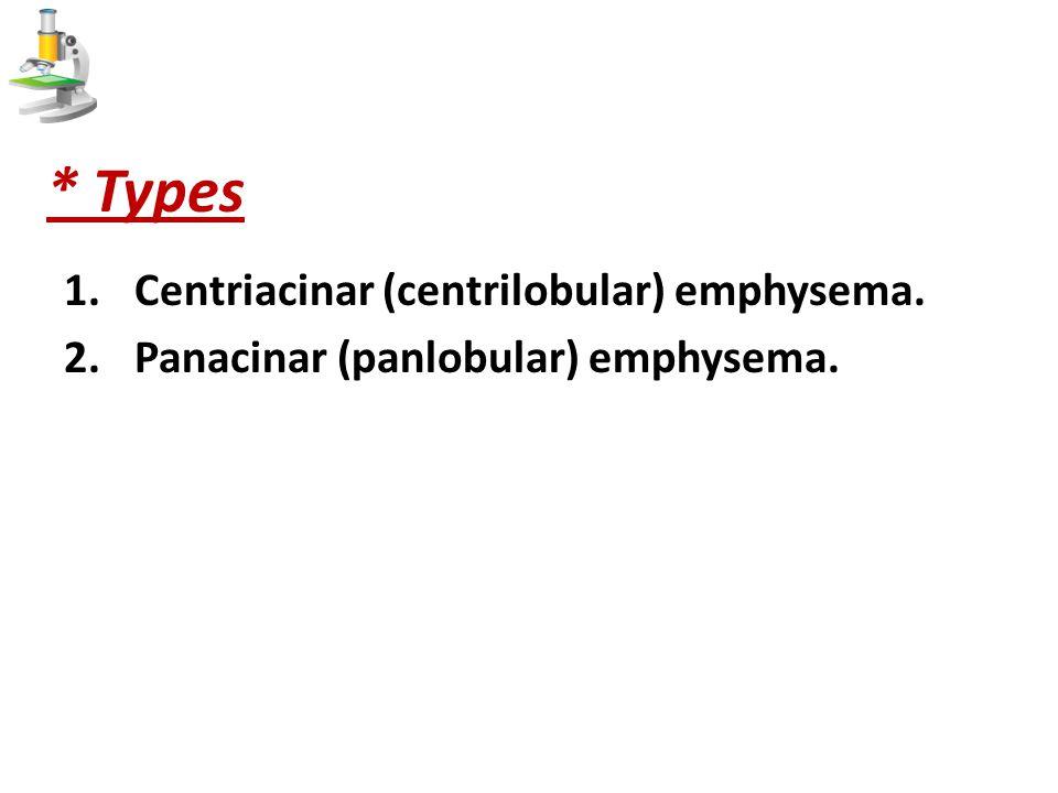 * Types 1.Centriacinar (centrilobular) emphysema. 2.Panacinar (panlobular) emphysema.