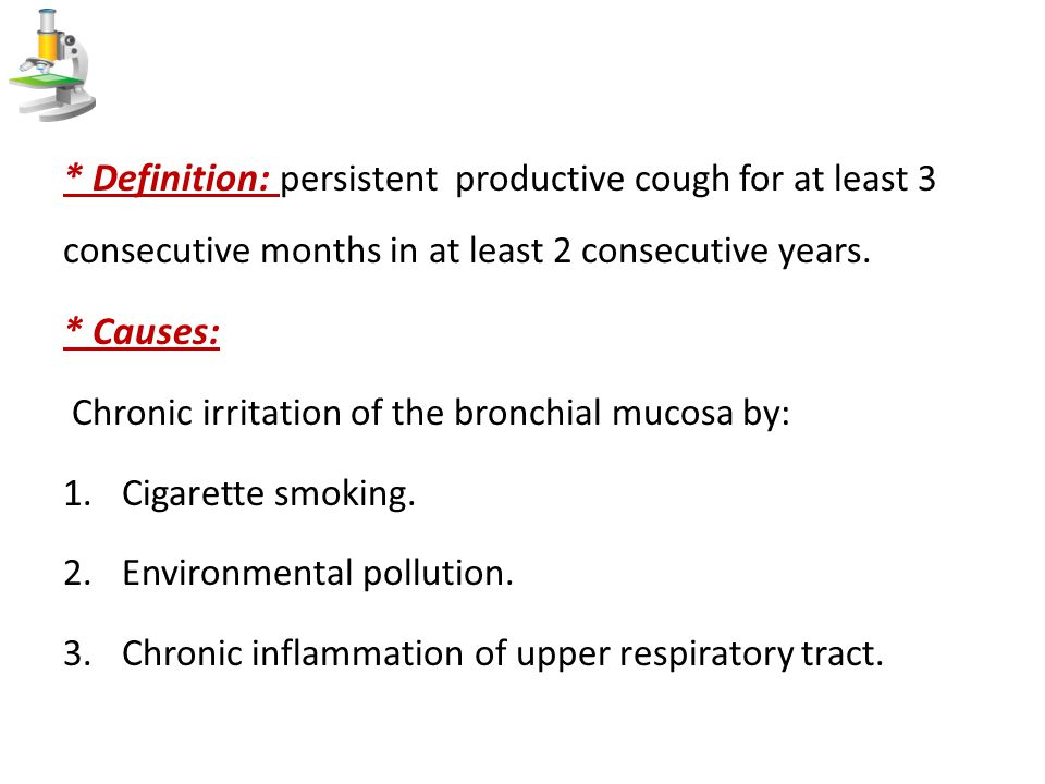 * Definition: persistent productive cough for at least 3 consecutive months in at least 2 consecutive years. * Causes: Chronic irritation of the bronc