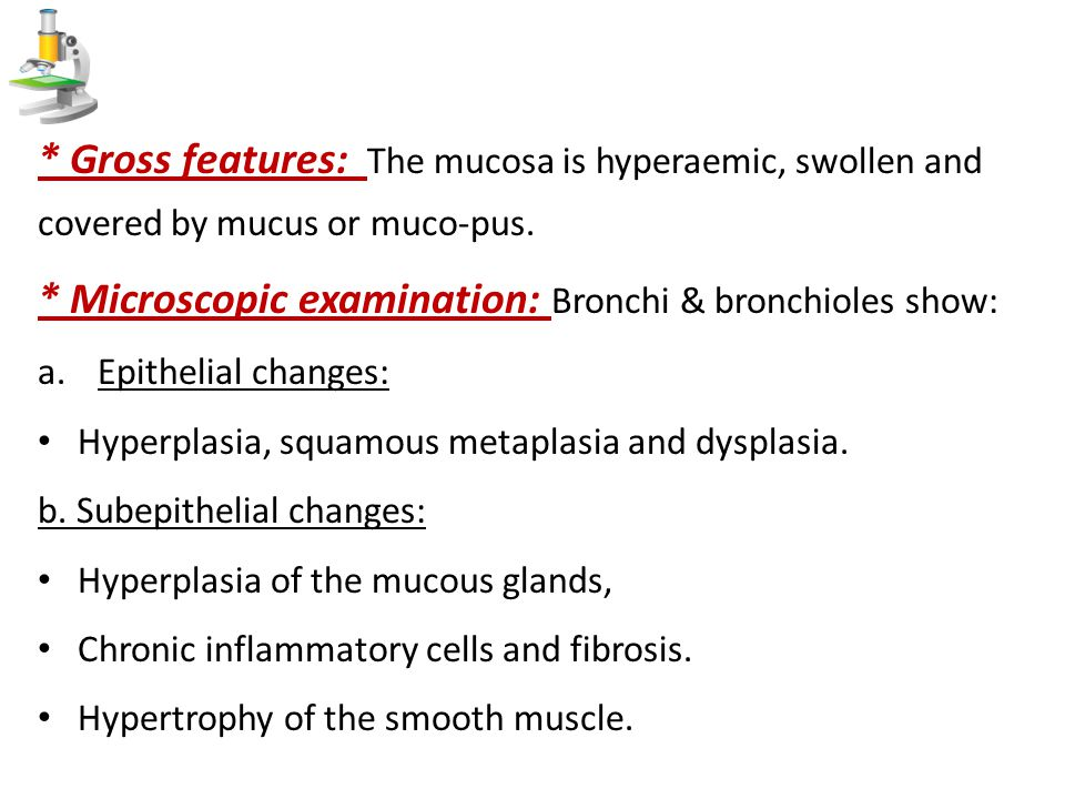 * Gross features: The mucosa is hyperaemic, swollen and covered by mucus or muco-pus. * Microscopic examination: Bronchi & bronchioles show: a.Epithel