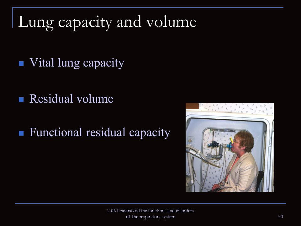 2.06 Understand the functions and disorders of the respiratory system 50 Lung capacity and volume Vital lung capacity Residual volume Functional resid