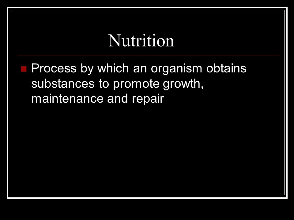 Nutrition Process by which an organism obtains substances to promote growth, maintenance and repair