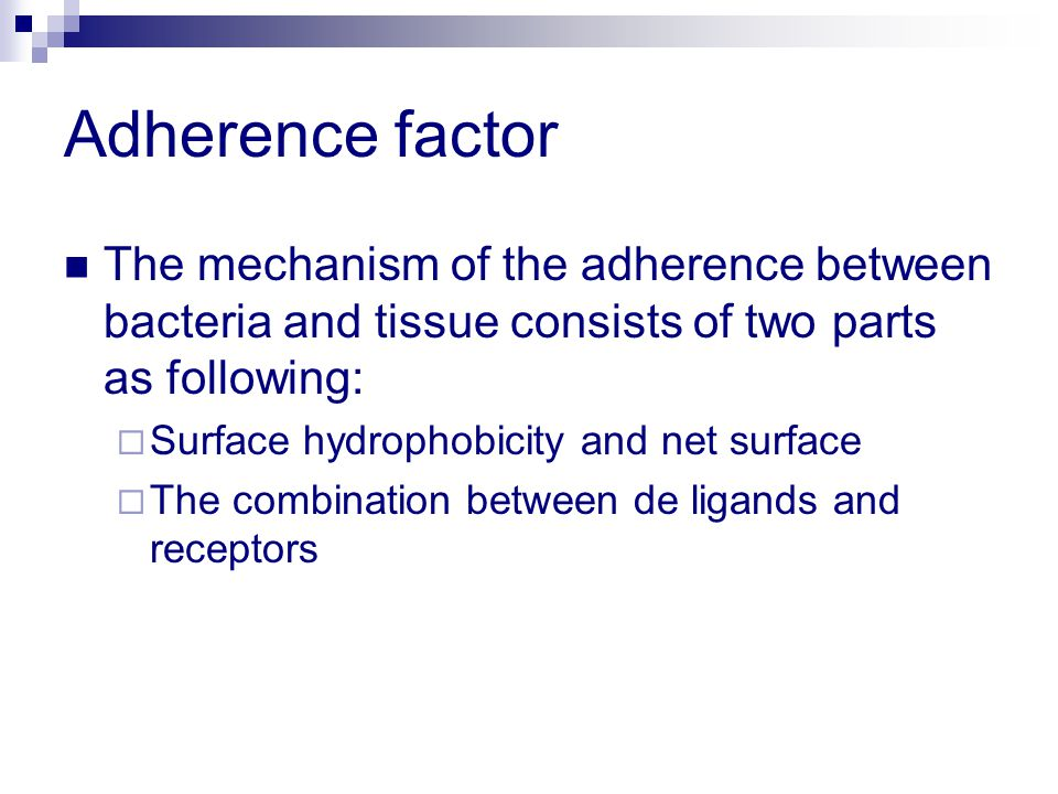 Adherence factor The mechanism of the adherence between bacteria and tissue consists of two parts as following:  Surface hydrophobicity and net surface  The combination between de ligands and receptors