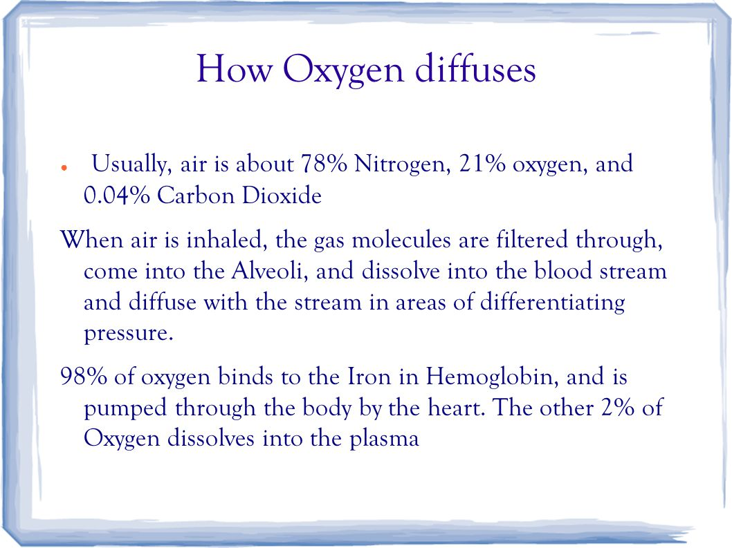 How Oxygen diffuses ● Usually, air is about 78% Nitrogen, 21% oxygen, and 0.04% Carbon Dioxide When air is inhaled, the gas molecules are filtered thr