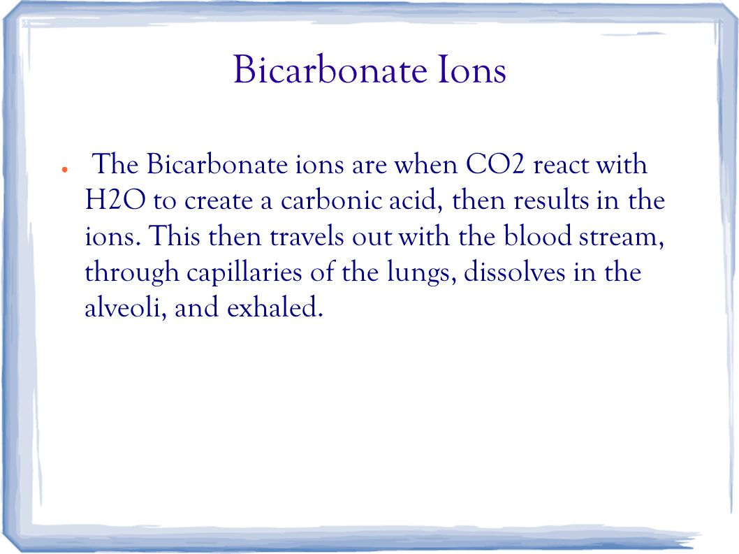 Bicarbonate Ions ● The Bicarbonate ions are when CO2 react with H2O to create a carbonic acid, then results in the ions. This then travels out with th