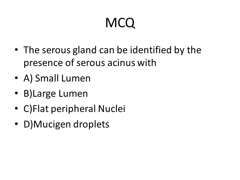 MCQ The serous gland can be identified by the presence of serous acinus with A) Small Lumen B)Large Lumen C)Flat peripheral Nuclei D)Mucigen droplets