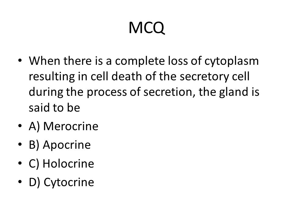 MCQ When there is a complete loss of cytoplasm resulting in cell death of the secretory cell during the process of secretion, the gland is said to be A) Merocrine B) Apocrine C) Holocrine D) Cytocrine