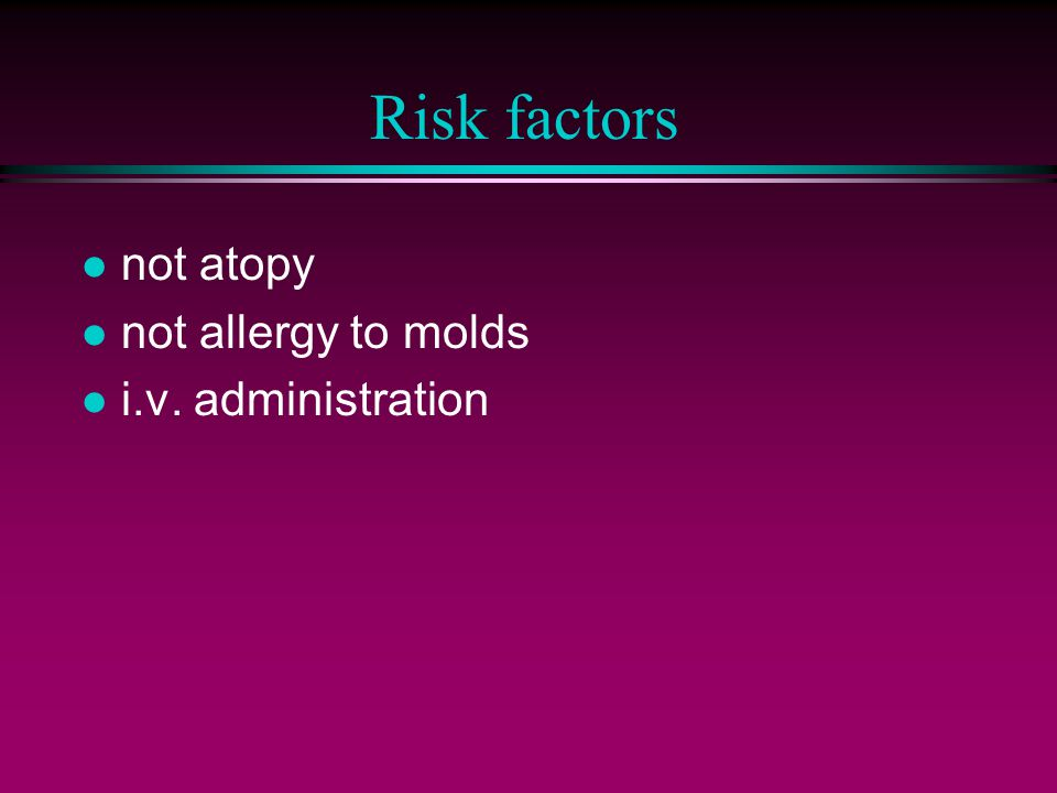 Risk factors l not atopy l not allergy to molds l i.v. administration