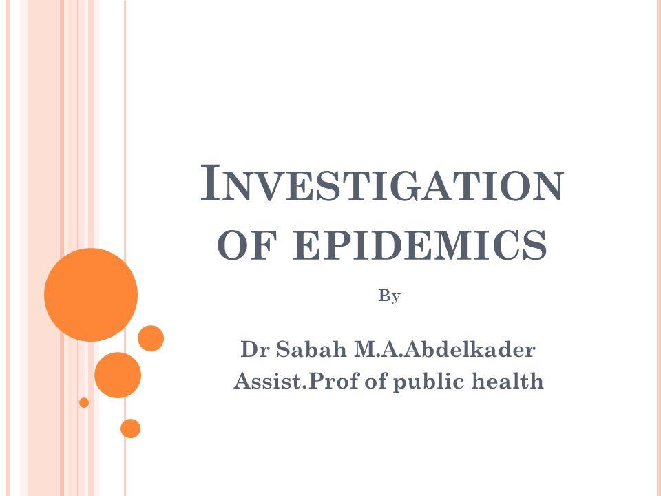 I NVESTIGATION OF EPIDEMICS By Dr Sabah M.A.Abdelkader Assist.Prof of public health