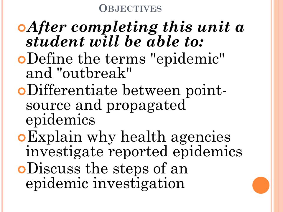 O BJECTIVES After completing this unit a student will be able to: Define the terms epidemic and outbreak Differentiate between point- source and propagated epidemics Explain why health agencies investigate reported epidemics Discuss the steps of an epidemic investigation