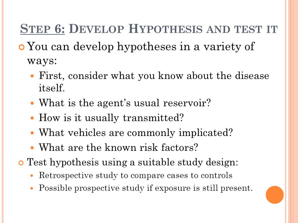 S TEP 6: D EVELOP H YPOTHESIS AND TEST IT You can develop hypotheses in a variety of ways: First, consider what you know about the disease itself. Wha