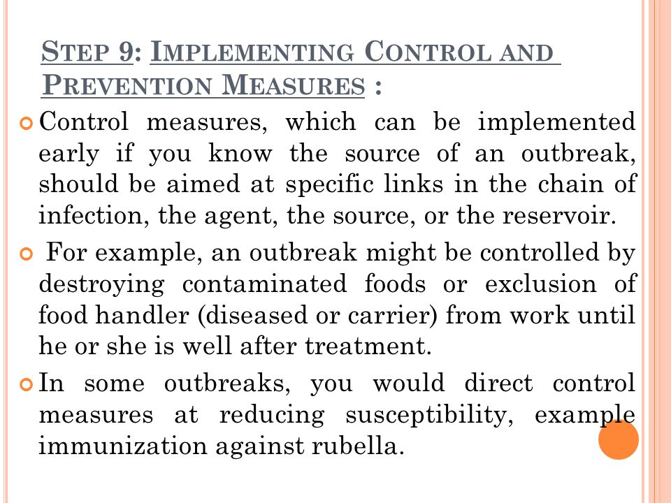 S TEP 9: I MPLEMENTING C ONTROL AND P REVENTION M EASURES : Control measures, which can be implemented early if you know the source of an outbreak, should be aimed at specific links in the chain of infection, the agent, the source, or the reservoir.