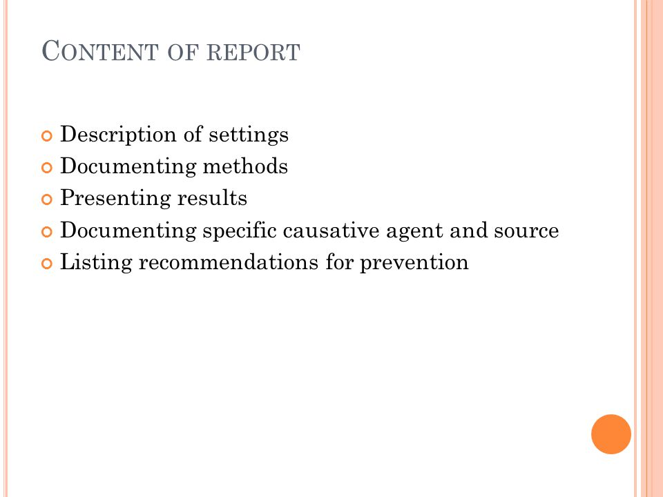 C ONTENT OF REPORT Description of settings Documenting methods Presenting results Documenting specific causative agent and source Listing recommendations for prevention
