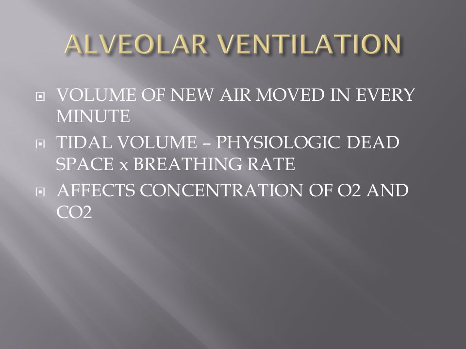  VOLUME OF NEW AIR MOVED IN EVERY MINUTE  TIDAL VOLUME – PHYSIOLOGIC DEAD SPACE x BREATHING RATE  AFFECTS CONCENTRATION OF O2 AND CO2