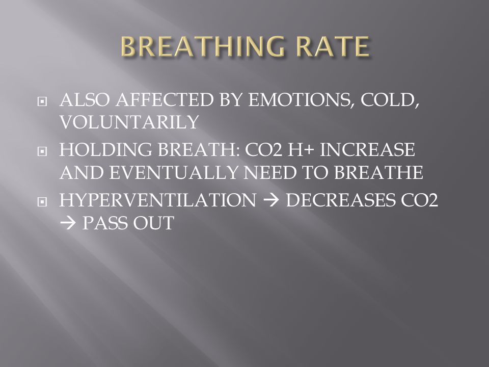  ALSO AFFECTED BY EMOTIONS, COLD, VOLUNTARILY  HOLDING BREATH: CO2 H+ INCREASE AND EVENTUALLY NEED TO BREATHE  HYPERVENTILATION  DECREASES CO2  P