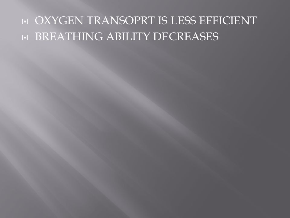  OXYGEN TRANSOPRT IS LESS EFFICIENT  BREATHING ABILITY DECREASES