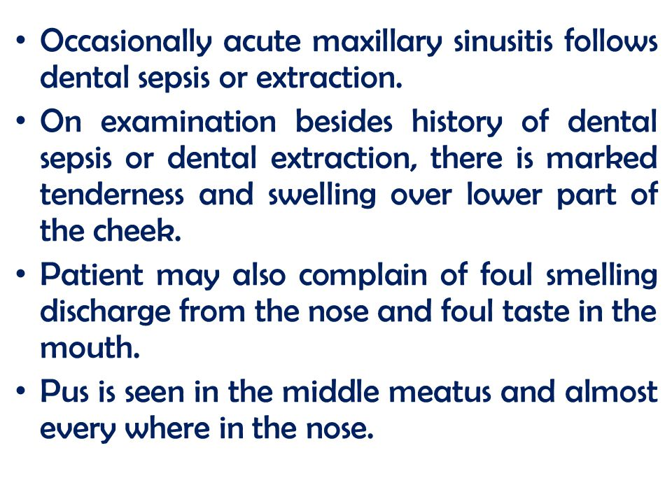 Occasionally acute maxillary sinusitis follows dental sepsis or extraction. On examination besides history of dental sepsis or dental extraction, ther