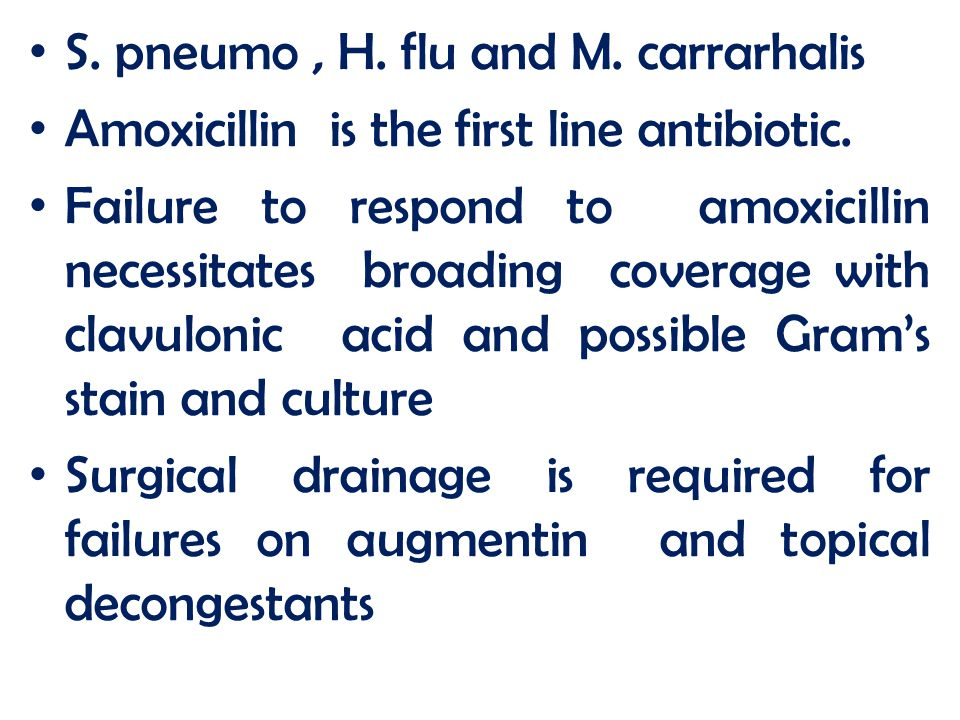 S. pneumo, H. flu and M. carrarhalis Amoxicillin is the first line antibiotic. Failure to respond to amoxicillin necessitates broading coverage with c