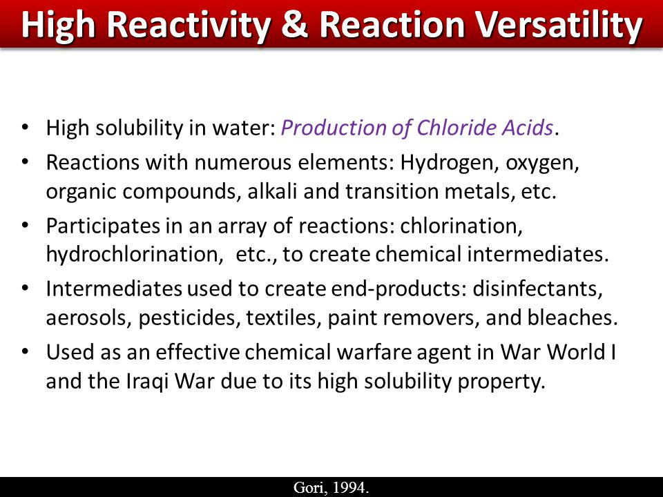 High Reactivity & Reaction Versatility High solubility in water: Production of Chloride Acids.
