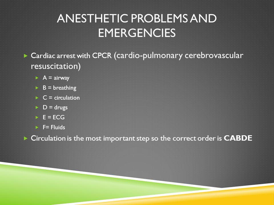 ANESTHETIC PROBLEMS AND EMERGENCIES  Cardiac arrest with CPCR (cardio-pulmonary cerebrovascular resuscitation)  A = airway  B = breathing  C = cir