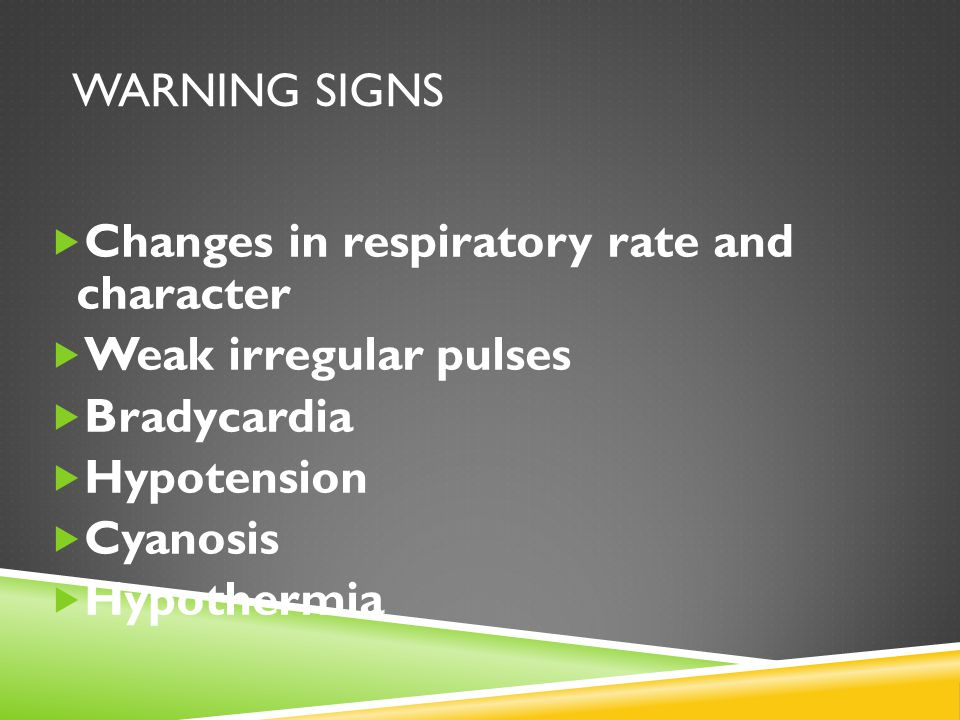 WARNING SIGNS  Changes in respiratory rate and character  Weak irregular pulses  Bradycardia  Hypotension  Cyanosis  Hypothermia
