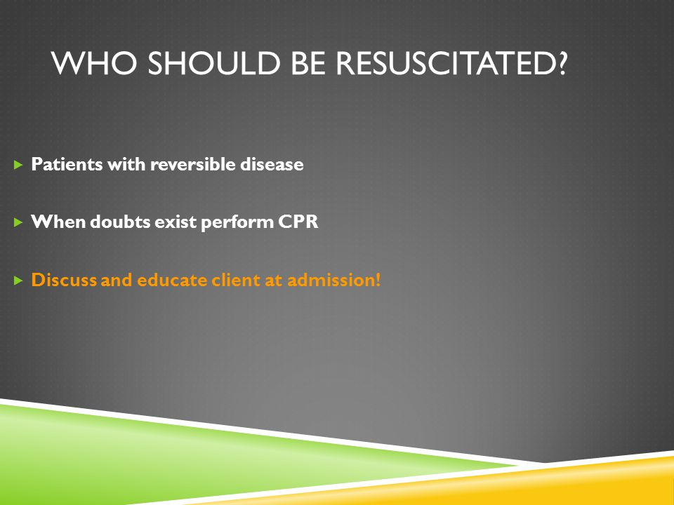 WHO SHOULD BE RESUSCITATED?  Patients with reversible disease  When doubts exist perform CPR  Discuss and educate client at admission!