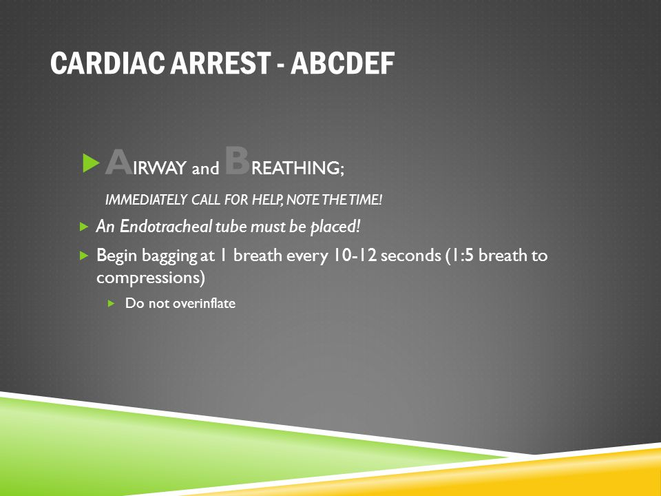 CARDIAC ARREST - ABCDEF  A IRWAY and B REATHING; IMMEDIATELY CALL FOR HELP, NOTE THE TIME!  An Endotracheal tube must be placed!  Begin bagging at
