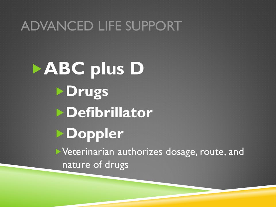 ADVANCED LIFE SUPPORT  ABC plus D  Drugs  Defibrillator  Doppler  Veterinarian authorizes dosage, route, and nature of drugs