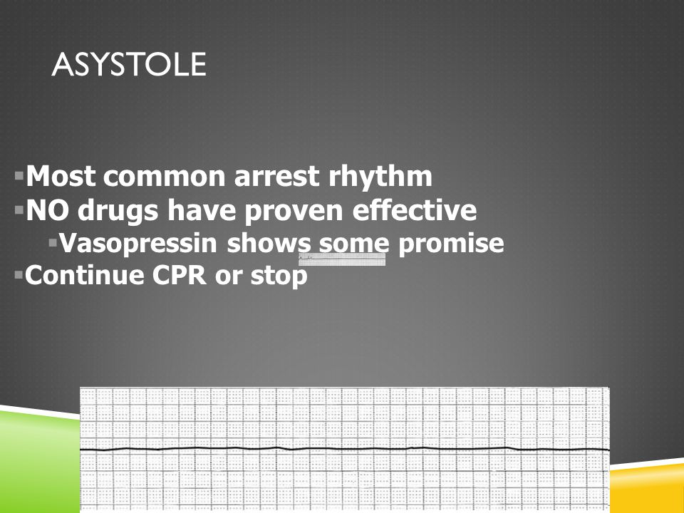 ASYSTOLE  Most common arrest rhythm  NO drugs have proven effective  Vasopressin shows some promise  Continue CPR or stop