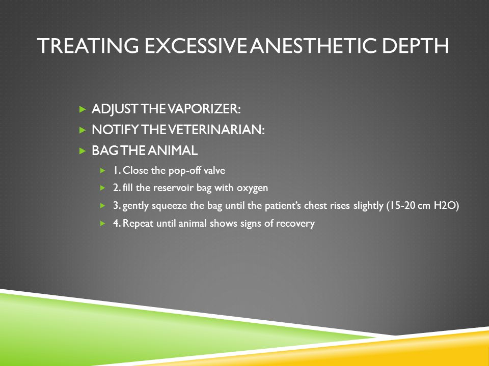 TREATING EXCESSIVE ANESTHETIC DEPTH  ADJUST THE VAPORIZER:  NOTIFY THE VETERINARIAN:  BAG THE ANIMAL  1. Close the pop-off valve  2. fill the res
