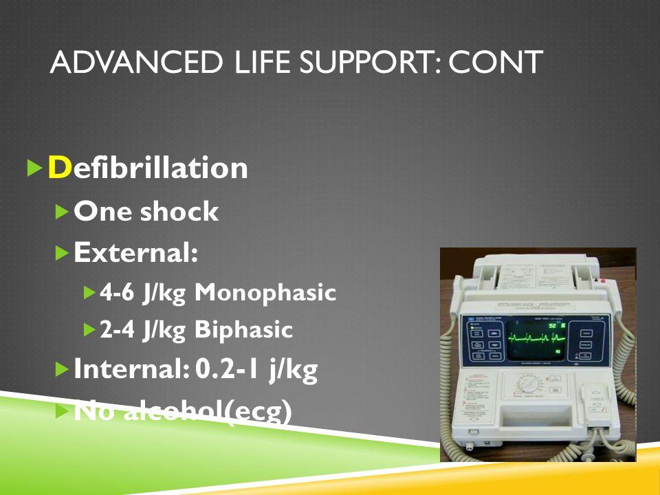 ADVANCED LIFE SUPPORT: CONT  Defibrillation  One shock  External:  4-6 J/kg Monophasic  2-4 J/kg Biphasic  Internal: 0.2-1 j/kg  No alcohol(ecg