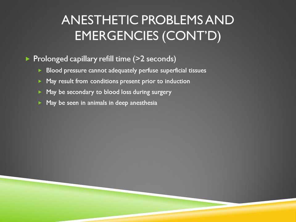 ANESTHETIC PROBLEMS AND EMERGENCIES (CONT'D)  Prolonged capillary refill time (>2 seconds)  Blood pressure cannot adequately perfuse superficial tis