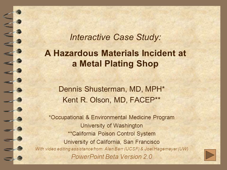 Interactive Case Study: A Hazardous Materials Incident at a Metal Plating Shop Dennis Shusterman, MD, MPH* Kent R.