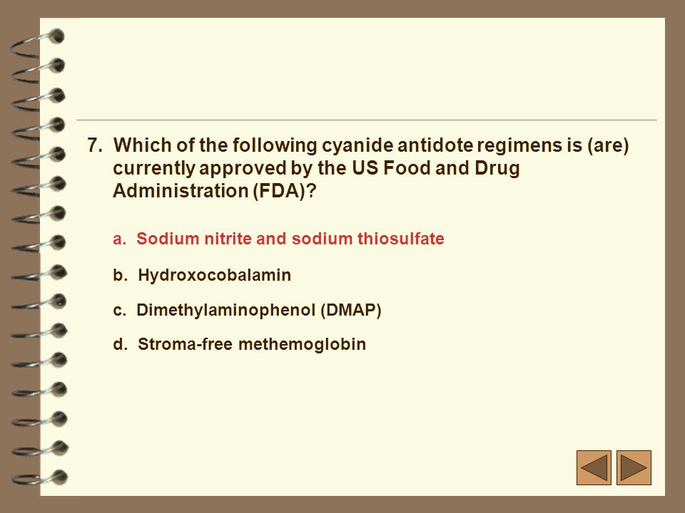 7. Which of the following cyanide antidote regimens is (are) currently approved by the US Food and Drug Administration (FDA)? a. Sodium nitrite and so