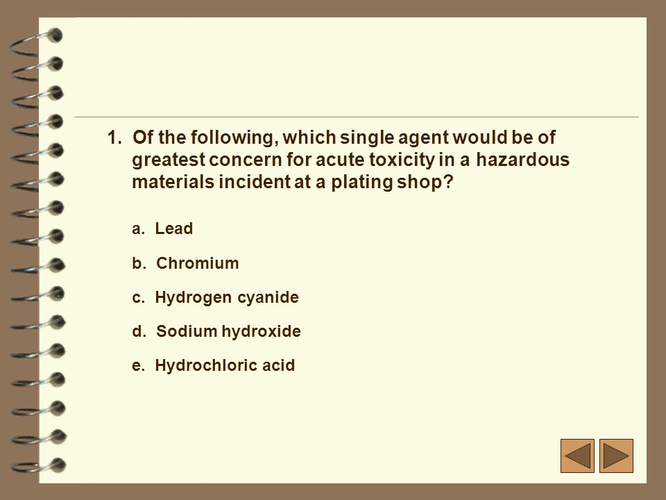 1. Of the following, which single agent would be of greatest concern for acute toxicity in a hazardous materials incident at a plating shop? a. Lead b