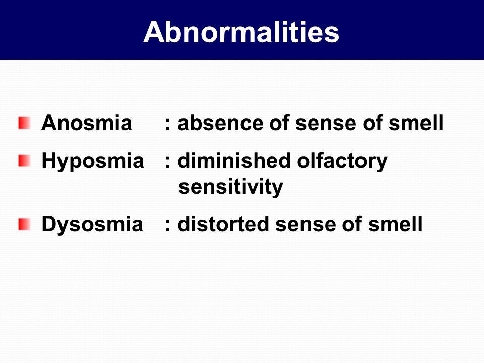 Abnormalities Anosmia: absence of sense of smell Hyposmia: diminished olfactory sensitivity Dysosmia: distorted sense of smell