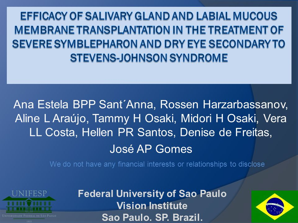 Conclusions  Salivary gland and oral mucosa tp seems to be efficient in treating severe dry eye 2ry to SJS and maybe improve the results of limbal SC tp  The procedure is reproducible and needs to be performed under general anesthesia  More cases and longer FU time are needed to further confirm our findings anestela@uol.com.br