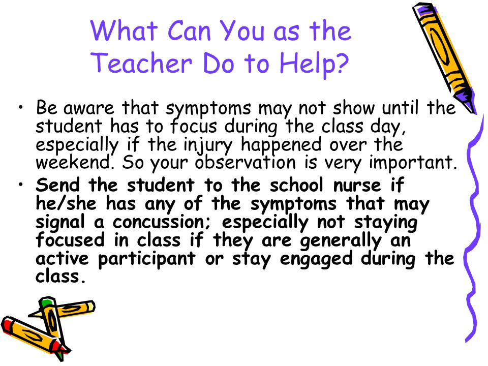 What Can You as the Teacher Do to Help? Be aware that symptoms may not show until the student has to focus during the class day, especially if the inj