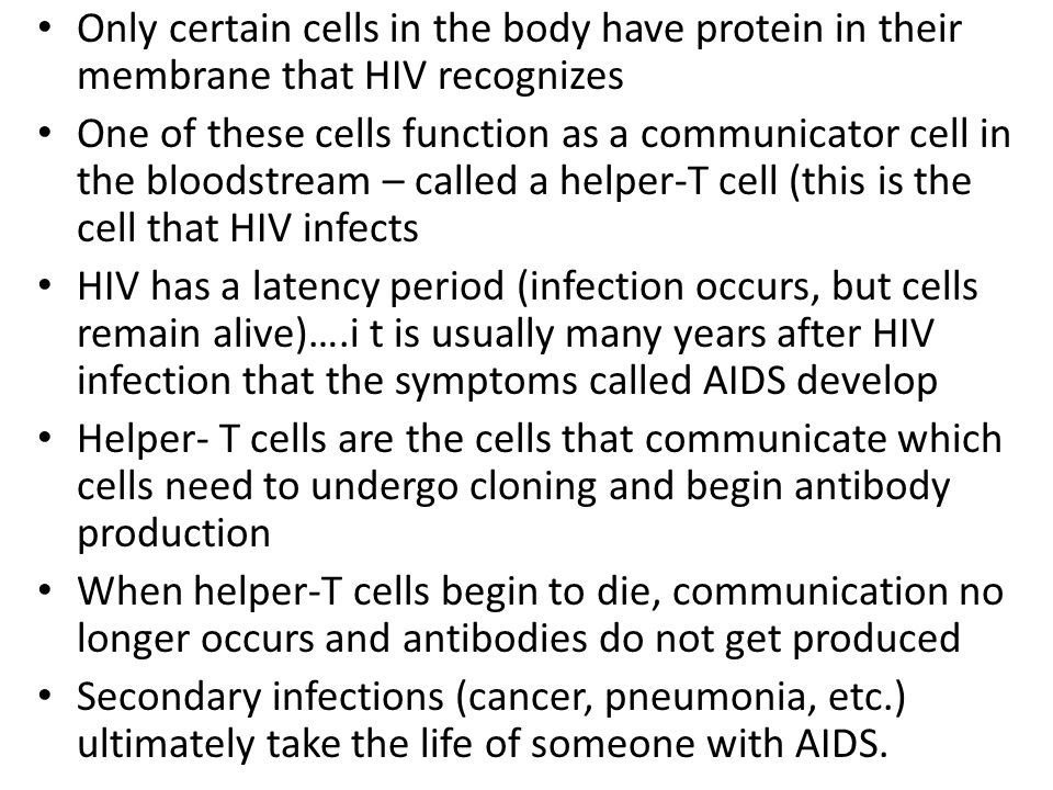 Only certain cells in the body have protein in their membrane that HIV recognizes One of these cells function as a communicator cell in the bloodstream – called a helper-T cell (this is the cell that HIV infects HIV has a latency period (infection occurs, but cells remain alive)….i t is usually many years after HIV infection that the symptoms called AIDS develop Helper- T cells are the cells that communicate which cells need to undergo cloning and begin antibody production When helper-T cells begin to die, communication no longer occurs and antibodies do not get produced Secondary infections (cancer, pneumonia, etc.) ultimately take the life of someone with AIDS.