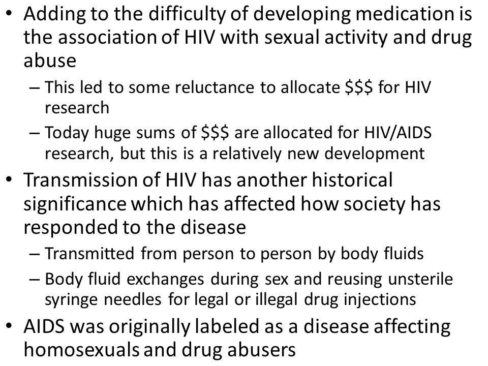 Adding to the difficulty of developing medication is the association of HIV with sexual activity and drug abuse – This led to some reluctance to allocate $$$ for HIV research – Today huge sums of $$$ are allocated for HIV/AIDS research, but this is a relatively new development Transmission of HIV has another historical significance which has affected how society has responded to the disease – Transmitted from person to person by body fluids – Body fluid exchanges during sex and reusing unsterile syringe needles for legal or illegal drug injections AIDS was originally labeled as a disease affecting homosexuals and drug abusers