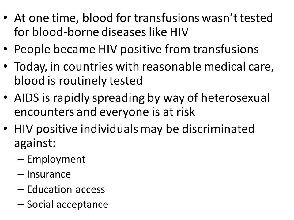 At one time, blood for transfusions wasn't tested for blood-borne diseases like HIV People became HIV positive from transfusions Today, in countries with reasonable medical care, blood is routinely tested AIDS is rapidly spreading by way of heterosexual encounters and everyone is at risk HIV positive individuals may be discriminated against: – Employment – Insurance – Education access – Social acceptance